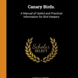 Canary Birds. : A Manual of Useful and Practical Information for Bird Keepers