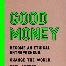 Good Money : Become an Ethical Entrepreneur